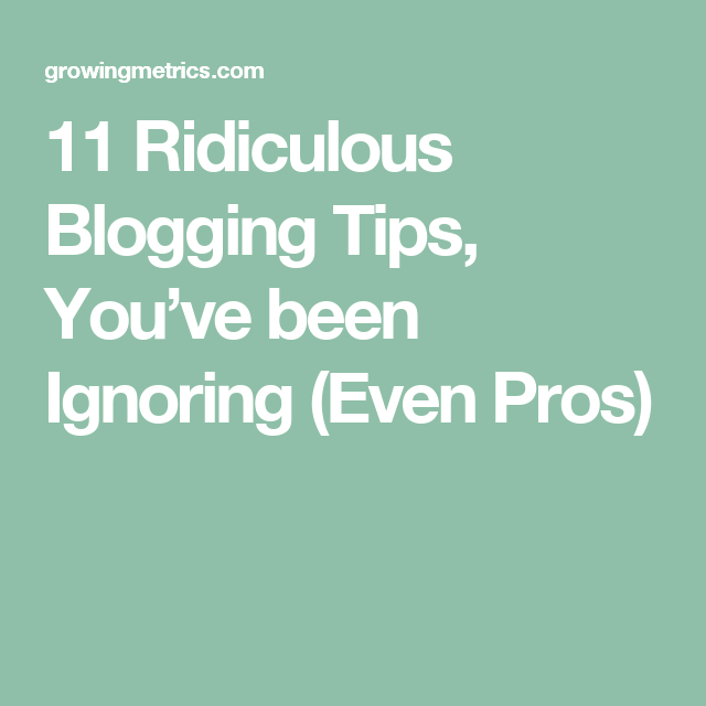 11 ridiculous blogging tips  you u2019ve been ignoring  even pros