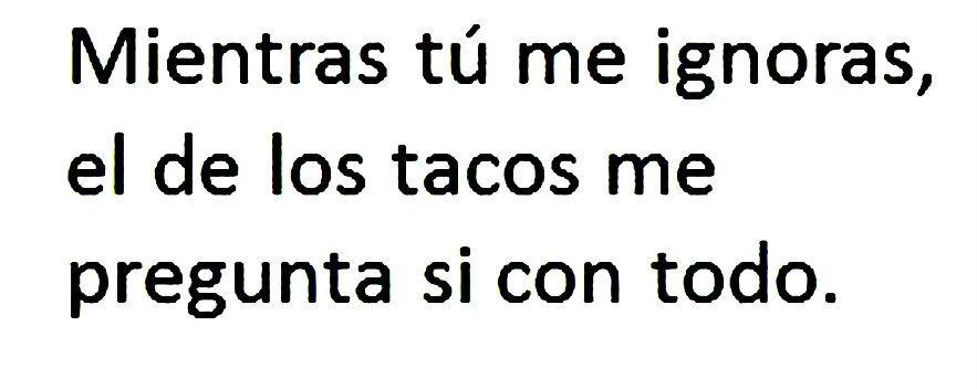 Mientras Tu Me Ignoras El De Los Tacos Me Pregunta Si Con Todo Pues Que Sea Con Todo Jajajajaja Humor En Espanol Cuando Te Ignoran Risa En Ingles
