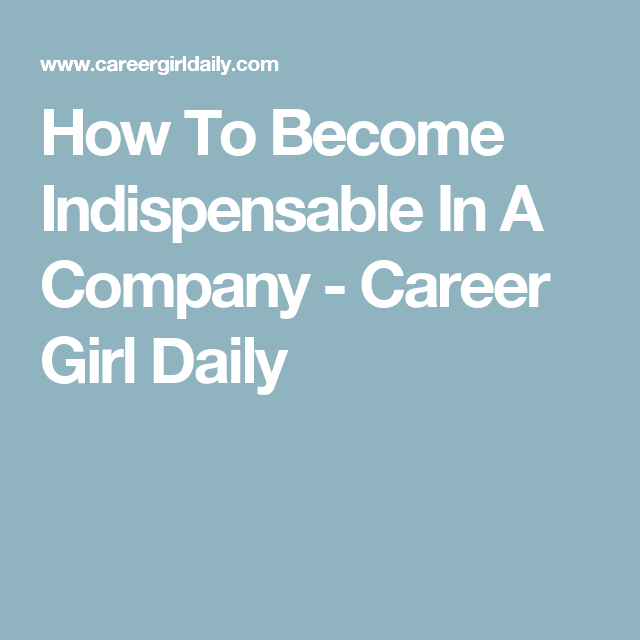 How To Become Indispensable In A Company - Career Girl Daily