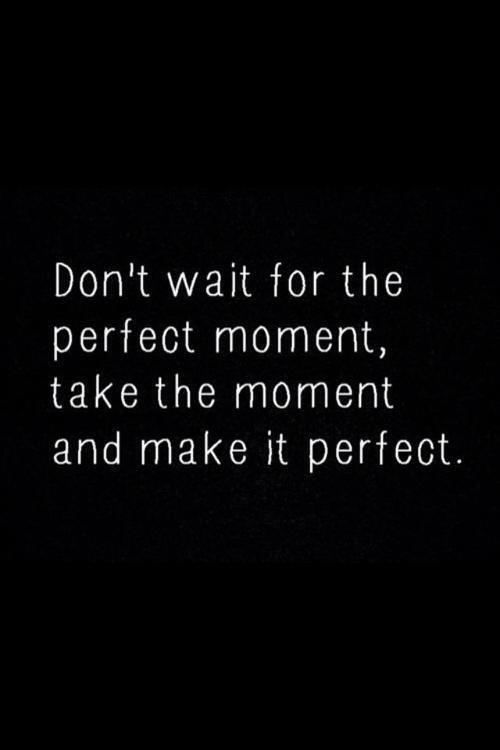 Don T Wait For The Perfect Moment Take The Moment And Make It
