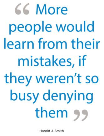 More people would learn from their mistakes, if they weren't so busy denying them. - Harold J. Smith
