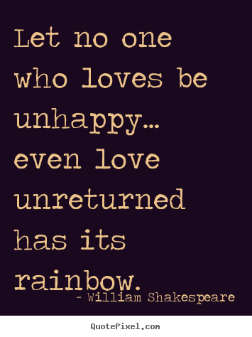 Friendship Quotes   Let No One Who Loves Be Unhappy... Even Love. William  ShakespeareShakespeare ...
