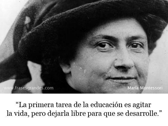 """""""La primera tarea de la educación es agitar la vida, pero dejarla libre para que se desarrolle."""" María Montessori"""