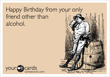 Happy Birthday from your only friend other than alcohol – Happy Birthday E Cards