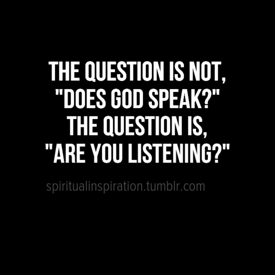 "The question is not, ""Does God speak?"" The question is, ""Are you listening?"""