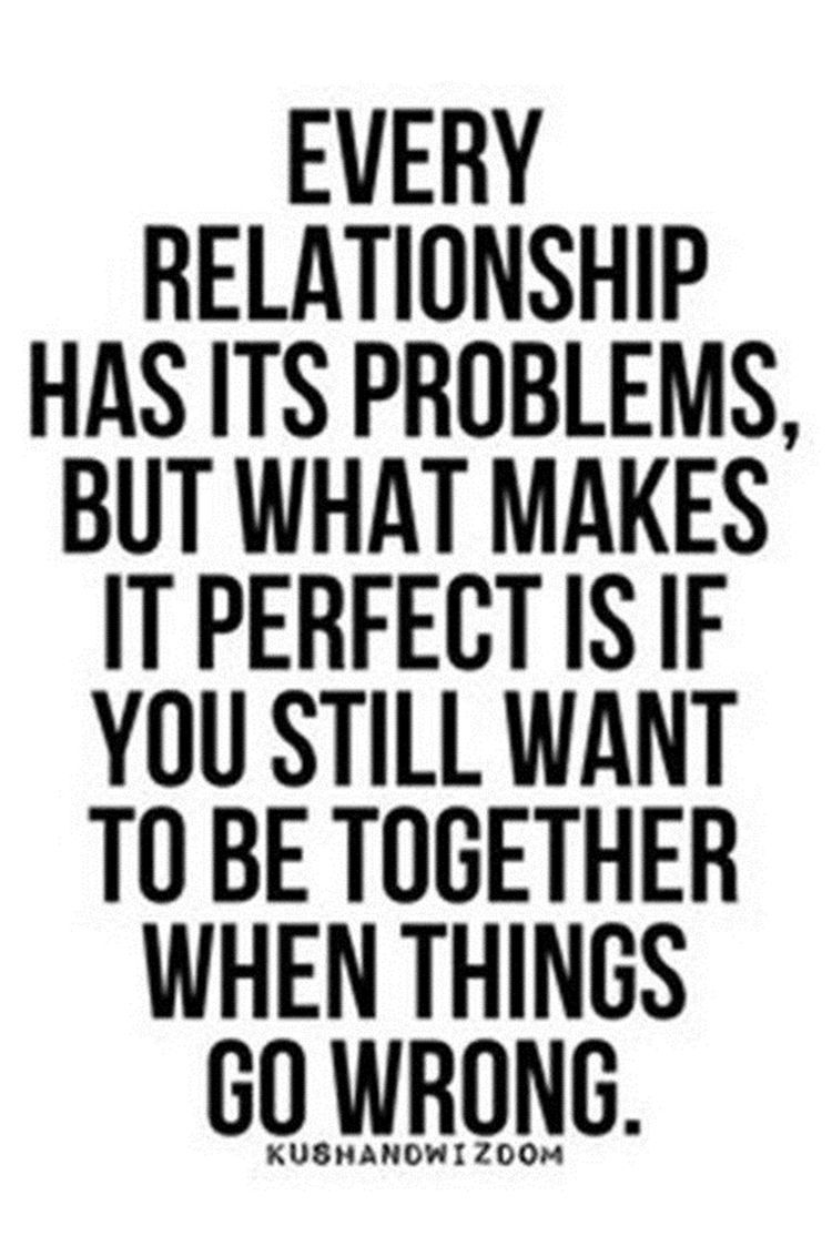 Every Relationship Has Its Problems But What Makes It Perfect Is If You Still Want To Be Together Funny Inspirational Quotes Relationship Quotes Funny Quotes