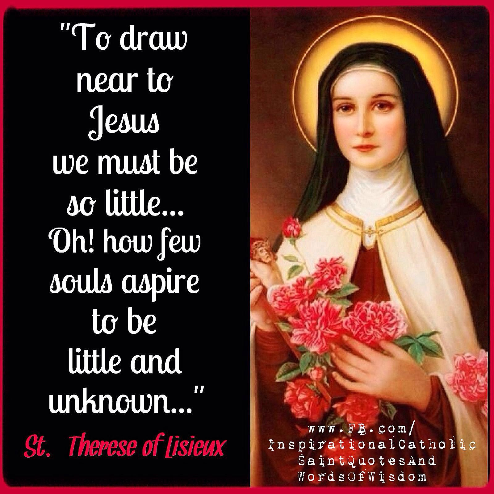 """To draw near to Jesus we must be so little "" St Therese of Li"
