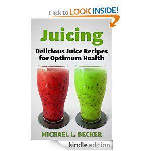 Juicing  Delicious Juice Recipes for Optimum Health