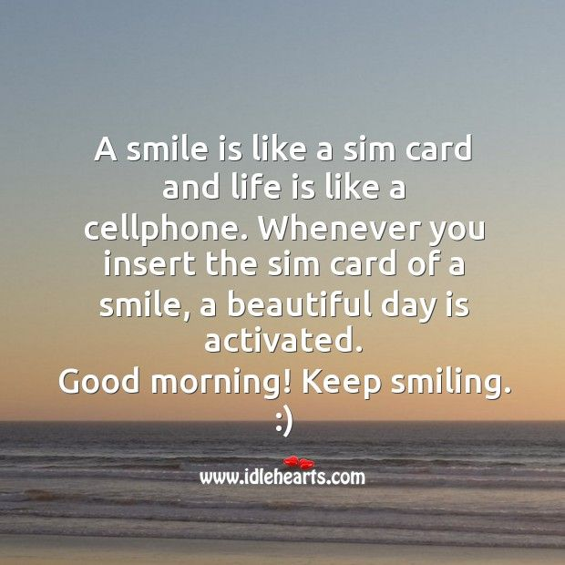A Smile Is Like A Sim Card And Life Is Like A Cellphone Good Morning Quotes Morning Quotes Good Morning Inspirational Quotes
