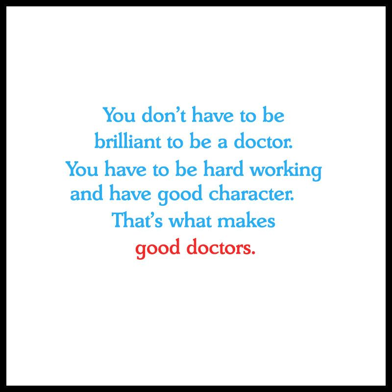 You Don T Have To Be Brilliant To Be A Doctor You Have To Be Hard Working And Have Good Character That S What Makes Good Docto Doctor Quotes Good Doctor Quotes