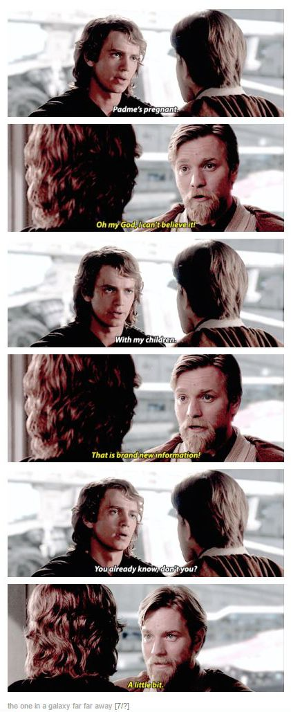 """""""Padme's pregnant."""" """"I can't believe it!"""" """"With my children."""" """"That is brand new information!"""" """"You already knew, didn't you?"""" """"A little bit."""""""