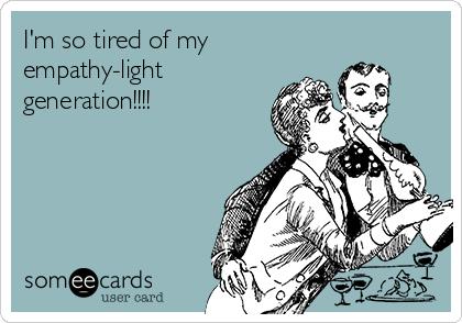 I'm so tired of my empathy-light generation!!!!