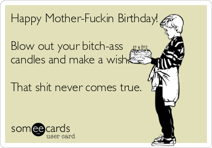 Free Birthday Ecard Happy Mother Fuckin Blow Out Your Bitch Ass Candles And Make A Wish That Shit Never Comes True