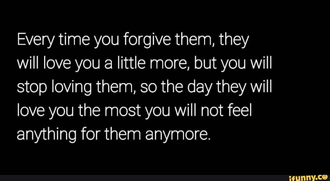 Every Time You Forgive Them They Will Love You A Little More But You Will Stop