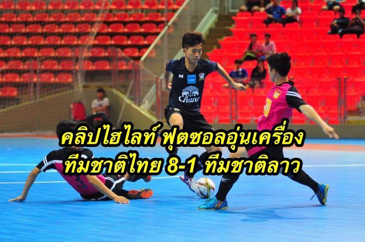 คลิปไฮไลท์ ฟุตซอลอุ่นเครื่อง ทีมชาติไทย 8-1 ทีมชาติลาว