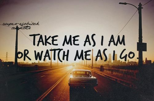 Take Me As I Am Or Watch Me As I Go Quotes Pinterest Quotes