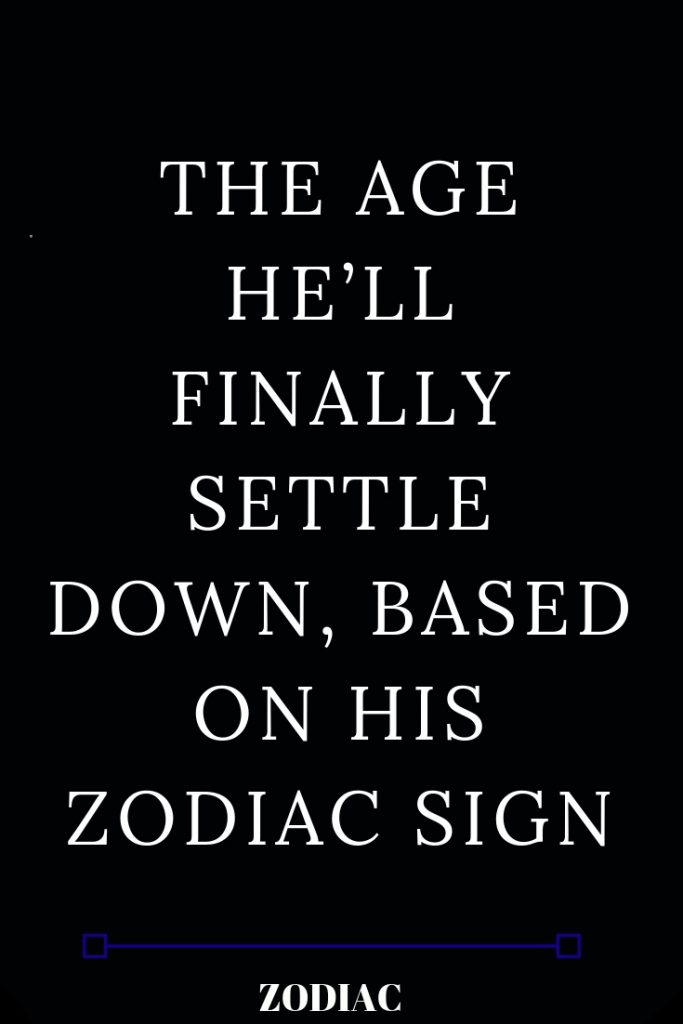 The Age He Ll Finally Settle Down Based On His Zodiac Sign Sagittarius Facts Zodiac Facts Zodiac Signs