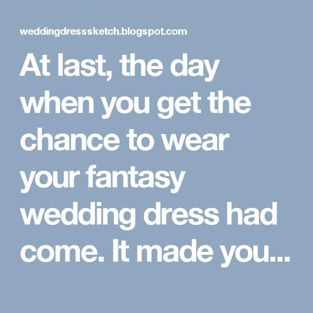 At last, the day when you get the chance to wear your fantasy wedding dress had come. It made your then-life partner pant in amazement