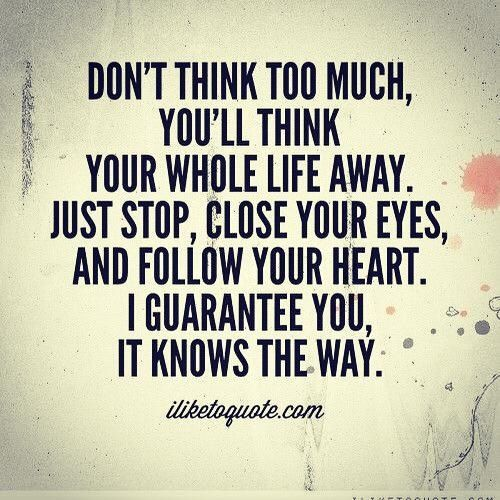 Follow Your Heart Following Your Heart Quotes Think Too Much Quotes Dont Think Too Much