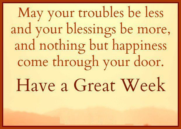 May Your Troubles Be Less And Your Blessings Be More, And Nothing But  Happiness Come Through Your Door. HAVE A GREAT WEEK.