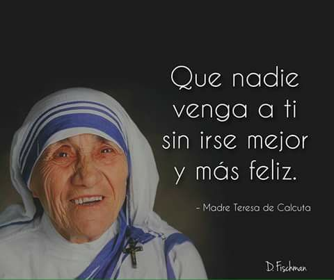 Que Nadie Venga A Ti Sin Irse Mejor Y Más Feliz Madre Teresa De Calcuta Mother Teresa Quotes Mother Teresa Prayer Mother Theresa Quotes