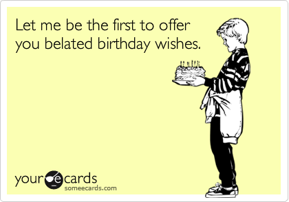 Let Me Be The First To Offer You Belated Birthday Wishes Belated Birthday Wishes 30th Birthday Funny Birthday Ecards Funny