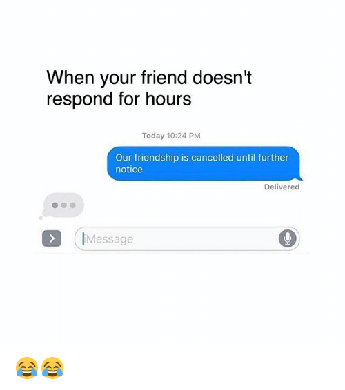 Memes Today And Friendship When Your Friend Doesn T Respond For Hours Today 10 24 Pm Our Friendship Is Cancelled Until Our Friendship Life Quotes Friendship