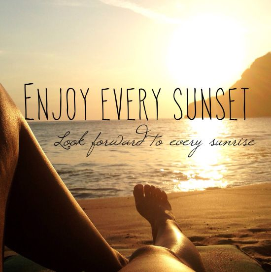 Enjoy every sunset. Look forward to every sunrise. Quotes
