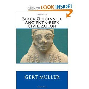 Black Origins of Ancient Greek Civilization ~ by Gert Muller | This book shall explore the evidence for African and Afro-Canaanite formative influences on Crete and mainland Greece. | This book differs from Martin Bernal's Black Athena in five fundamental ways: 1) Our Egyptians are, as Anu M'Bantu would say, Unmistakably Black. Bernal's are somewhat Black. 2) The main Egyptian players in this study are NOT the Hyksos. 3) This study openly acknowledges and emphasizes African