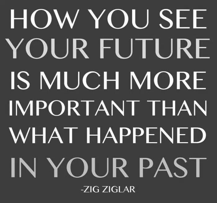 How you see your future is much more important than what happened in your past. - Zig Ziglar