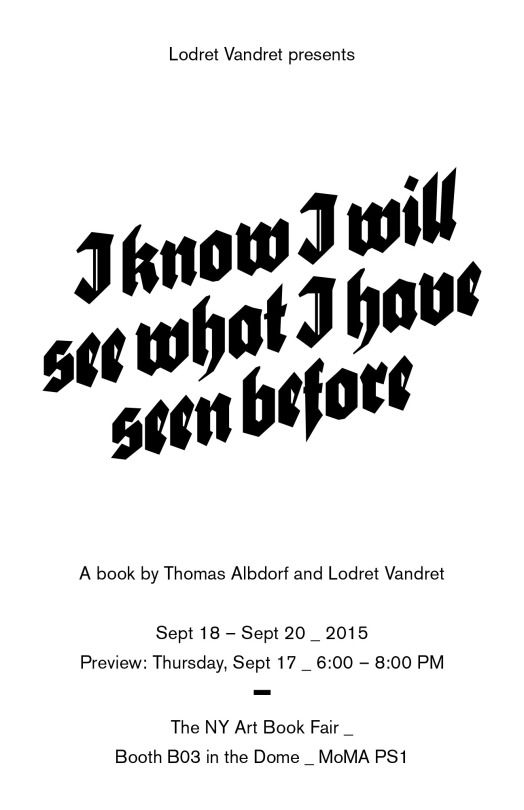I Know I Will See What I Have Seen Before / A book by Thomas Albdorf and Lodret Vandret  Release at New York Art Book Fair 2015 and Unseen Photo Fair,  September 17, 2015 Edition of 300, 20 x 26 cm, 112 pages, ISBN 978-87-92988-12-6