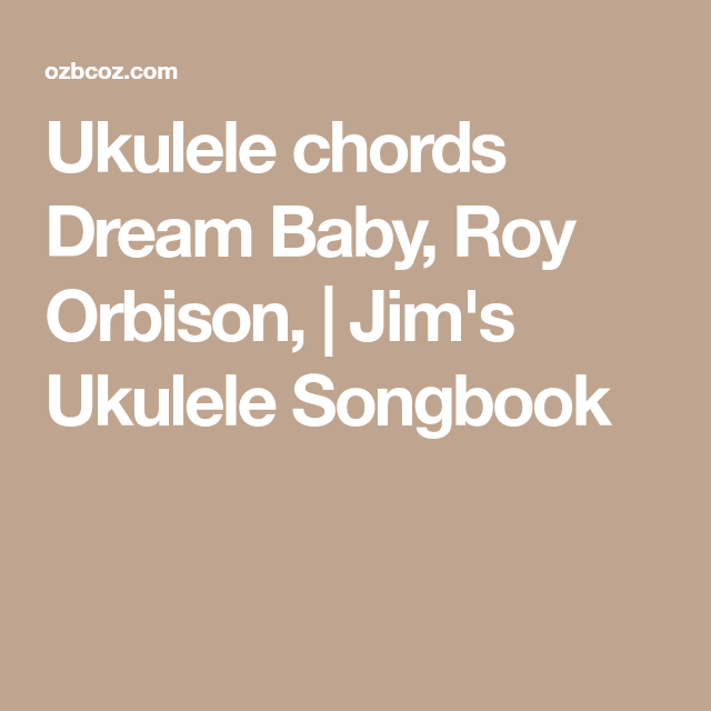 Ukulele chords Dream Baby, Roy Orbison, | Jim\'s Ukulele Songbook ...