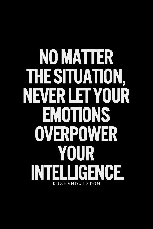 Peu importe la situation, ne laisse jamais tes émotions prendre le dessus sur ton intelligence.