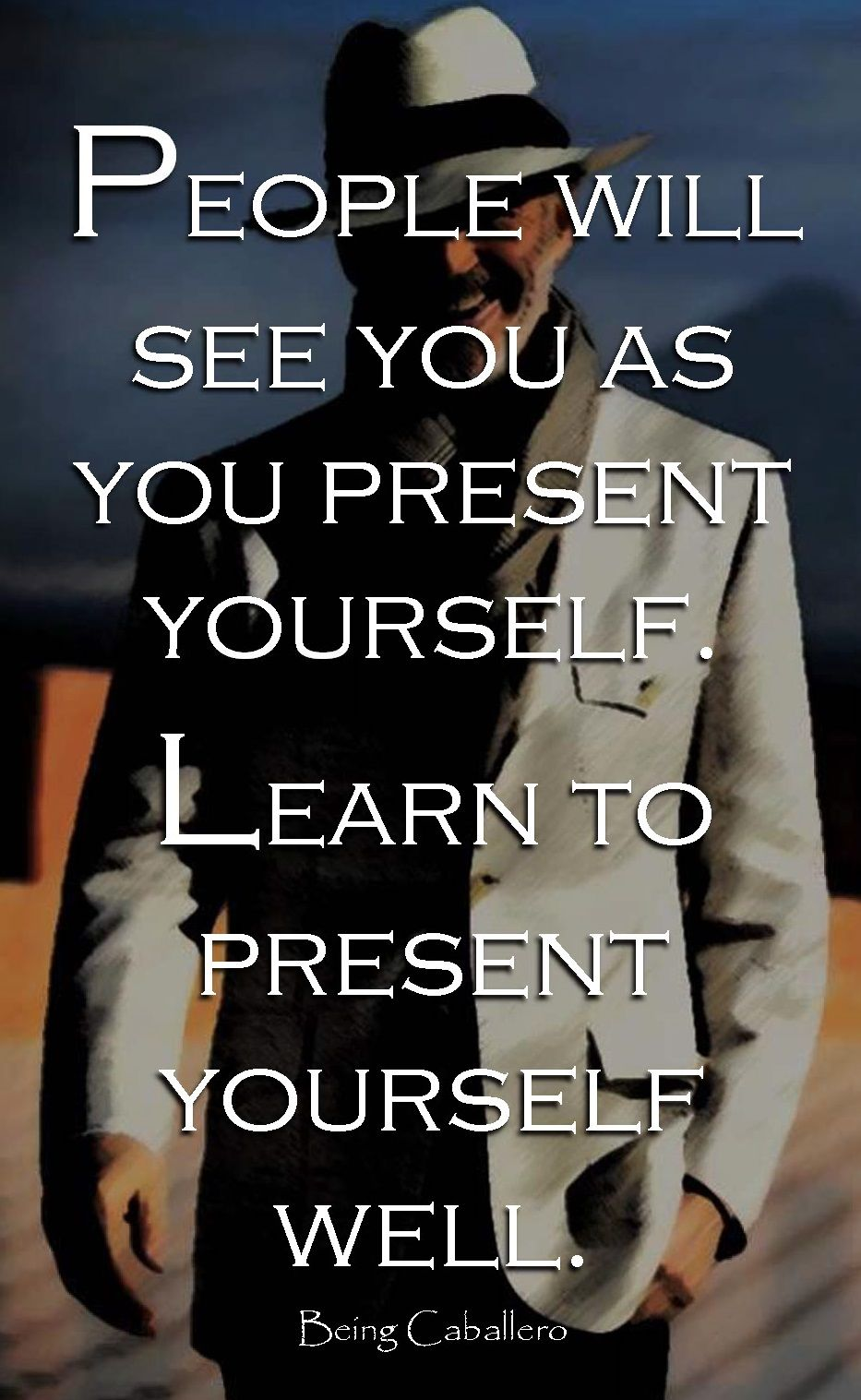 People will see you as you present yourself. Learn to present yourself well. -Being Caballero