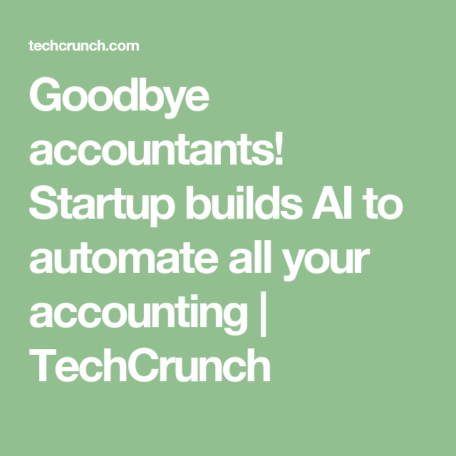 Goodbye Accountants Startup Builds Ai To Automate All Your Accounting Techcrunch Start Up Accounting Automation