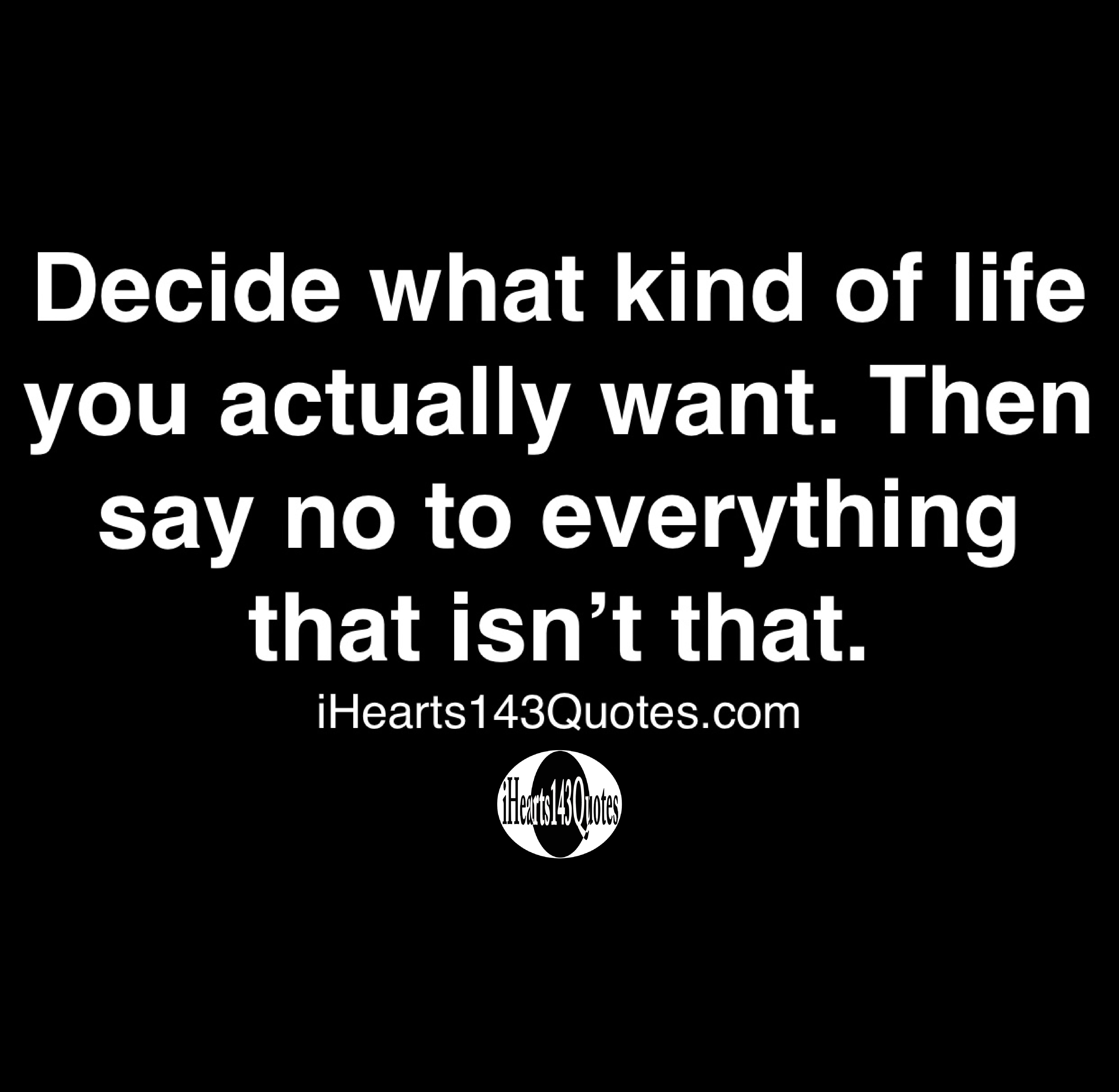 Decide what kind of life you actually want. Then say no to everything that isn't that - Quotes