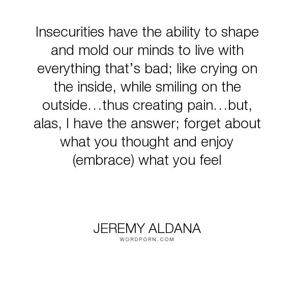 "Jeremy Aldana - ""Insecurities have the ability to shape and mold our minds to live with everything..."". happiness, emotion, sadness, pain, tears, feeling, thought, awareness, insecurity, smiling"