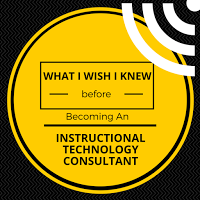 What I WIsh I Knew Before Becoming an Instuctional Technology Consultant