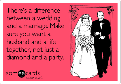 There S A Difference Between Wedding And Marriage Make Sure You Want Husband Life Together Not Just Diamond Party