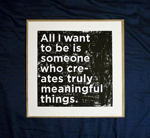 All I want to be is someone who creates truly meaningful things.