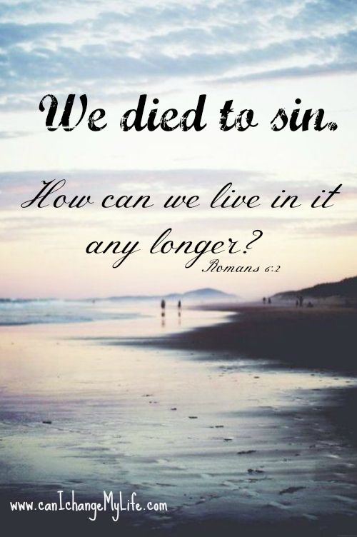 We died to sin. How can we live in it any longer? www.canIchangeMyLife.com