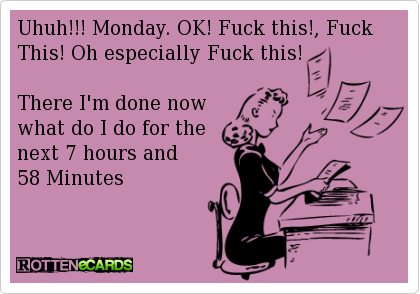 Uhuh!!! Monday. OK! Fuck this!, Fuck This! Oh especially Fuck this!    There I'm done now  what do I do for the  next 7 hours and  58 Minutes