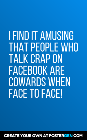 I Find It Amusing That People Who Talk Crap On Facebook Are Cowards