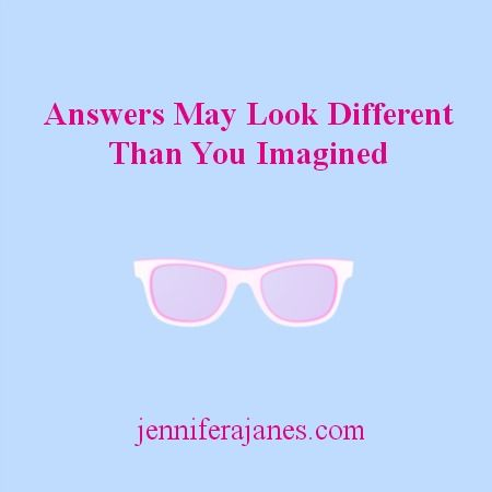 Answers May Look Different Than You Imagined - jenniferajanes.com