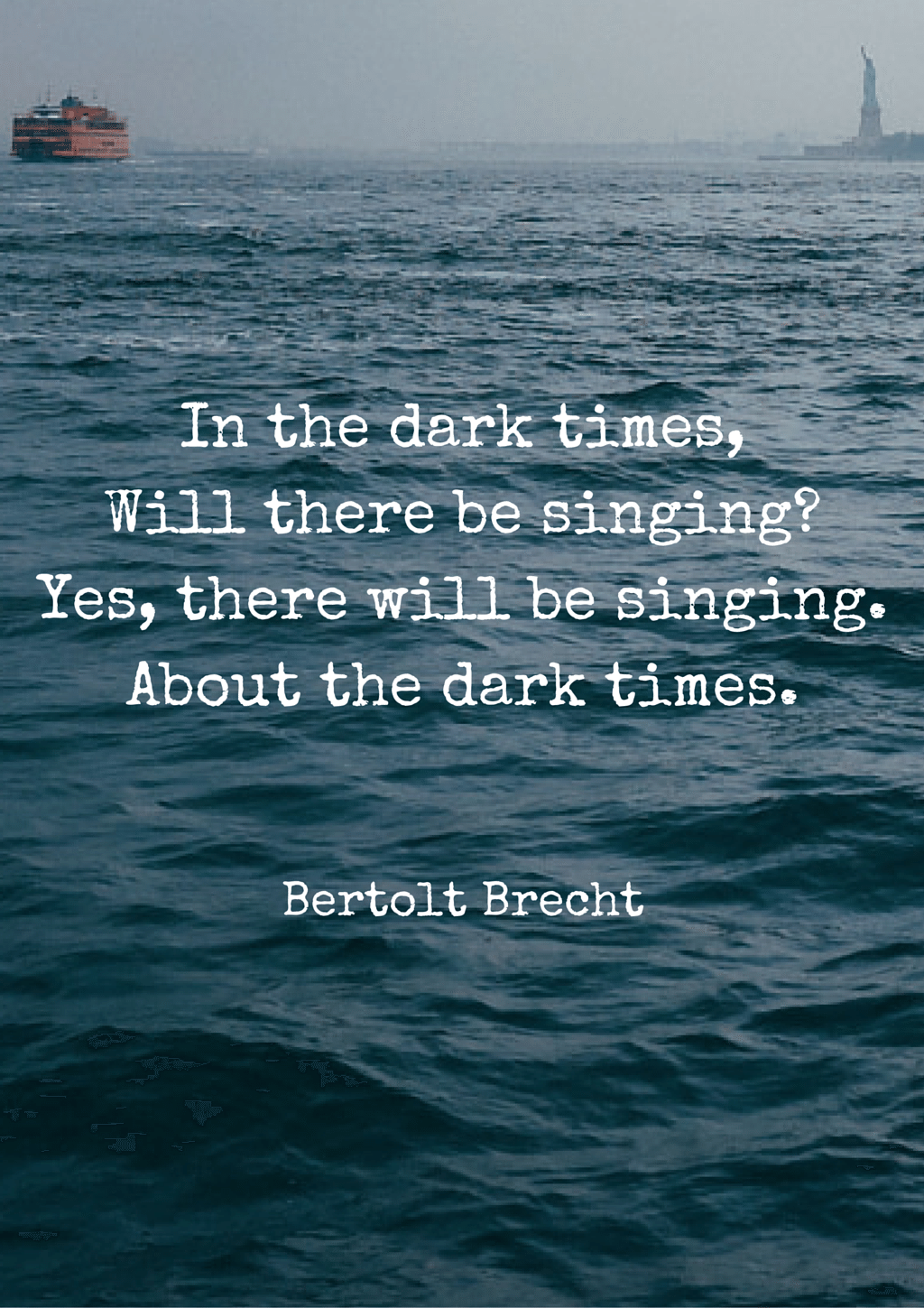 In The Dark Times Will There Be Singing Yes There Will Be