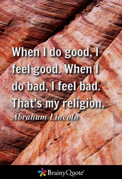 When I do good, I feel good. When I do bad, I feel bad. That's my religion. - Abraham Lincoln