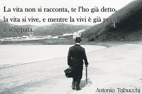 """""""La vita non si racconta, te l'ho già detto, la vita si vive, e mentre la vivi è già persa, è scappata"""". Da """"Tristano muore"""" di Antonio Tabucchi"""