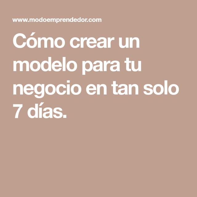 Cómo crear un modelo para tu negocio en tan solo 7 días.
