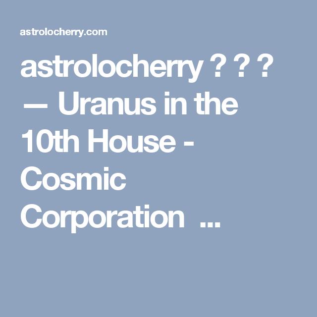 astrolocherry ☿ ♄ — Uranus in the 10th House - Cosmic Corporation