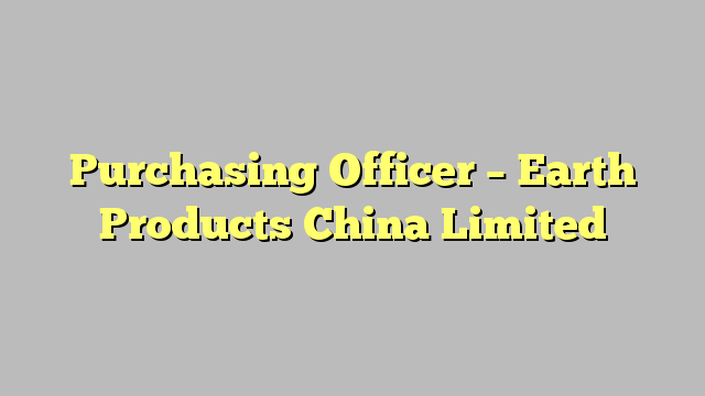 Purchasing Officer  Earth Products China Limited